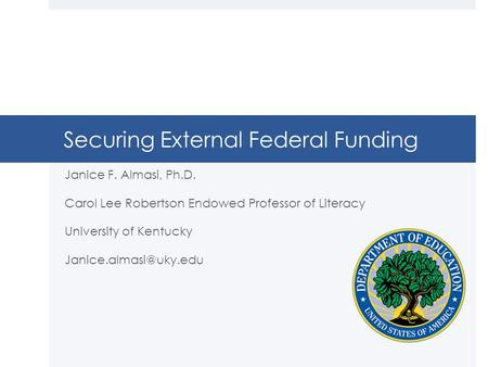 Securing External Federal Funding Janice F. Almasi, Ph.D. Carol Lee Robertson Endowed Professor of Literacy University of Kentucky