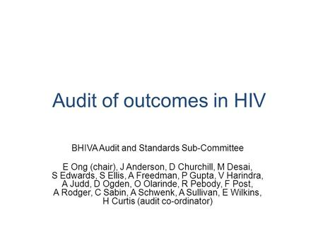 Audit of outcomes in HIV BHIVA Audit and Standards Sub-Committee E Ong (chair), J Anderson, D Churchill, M Desai, S Edwards, S Ellis, A Freedman, P Gupta,