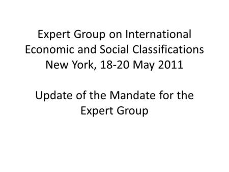 Expert Group on International Economic and Social Classifications New York, 18-20 May 2011 Update of the Mandate for the Expert Group.