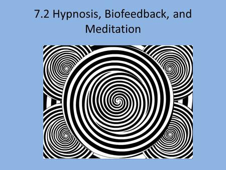 7.2 Hypnosis, Biofeedback, and Meditation. Hypnosis: A state of consciousness resulting from a narrowed focus of attention and characterized by heightened.
