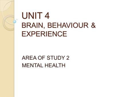 UNIT 4 BRAIN, BEHAVIOUR & EXPERIENCE AREA OF STUDY 2 MENTAL HEALTH.