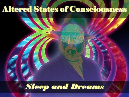 Sleep and Dreams Altered States of Consciousness.