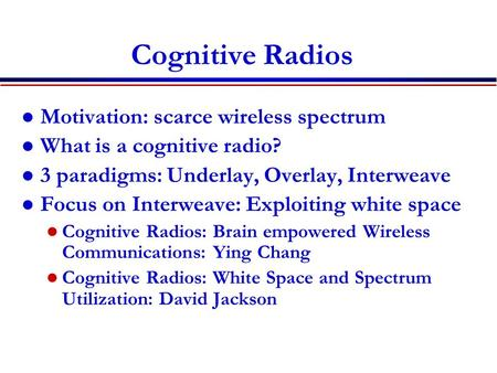 Cognitive Radios Motivation: scarce wireless spectrum What is a cognitive radio? 3 paradigms: Underlay, Overlay, Interweave Focus on Interweave: Exploiting.