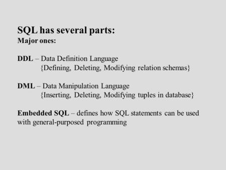 SQL has several parts: Major ones: DDL – Data Definition Language {Defining, Deleting, Modifying relation schemas} DML – Data Manipulation Language {Inserting,