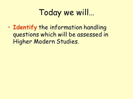 Today we will… Identify the information handling questions which will be assessed in Higher Modern Studies.