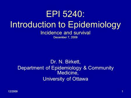 12/20091 EPI 5240: Introduction to Epidemiology Incidence and survival December 7, 2009 Dr. N. Birkett, Department of Epidemiology & Community Medicine,