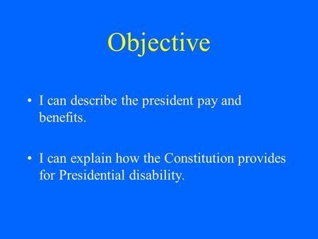 Objective I can describe the president pay and benefits. I can explain how the Constitution provides for Presidential disability.