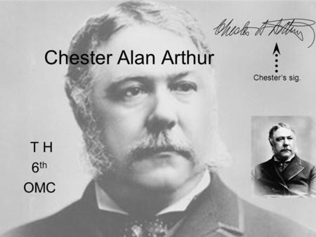Chester Alan Arthur T H 6 th OMC Chester's sig.. Birth Stuff Born in Fairfield, Vermont Oct. 5 th, 1829 Arthur died November 18, 1886 Chester's grave.