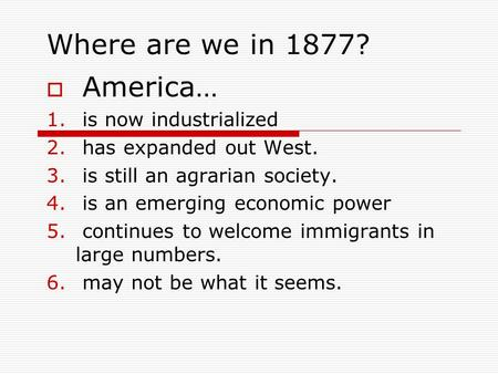 Where are we in 1877?  America… 1. is now industrialized 2. has expanded out West. 3. is still an agrarian society. 4. is an emerging economic power 5.
