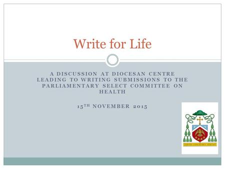A DISCUSSION AT DIOCESAN CENTRE LEADING TO WRITING SUBMISSIONS TO THE PARLIAMENTARY SELECT COMMITTEE ON HEALTH 15 TH NOVEMBER 2015 Write for Life.