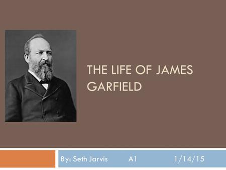 THE LIFE OF JAMES GARFIELD By: Seth JarvisA11/14/15.