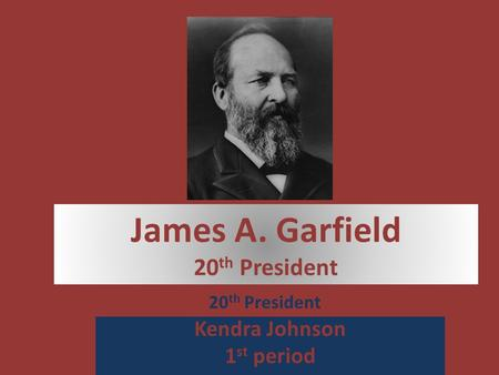 James A. Garfield 20 th President Kendra Johnson 1 st period 20 th President.