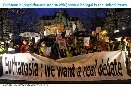 Euthanasia (physician-assisted suicide) should be legal in the United States. This image is courtesy of dailymaverick.co.za.