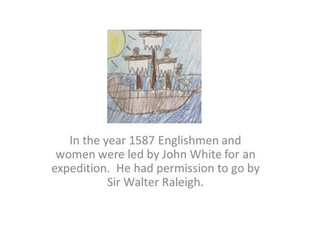 In the year 1587 Englishmen and women were led by John White for an expedition. He had permission to go by Sir Walter Raleigh.