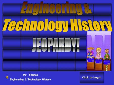 Click to begin Click to begin Mr. Thomas Engineering & Technology History.
