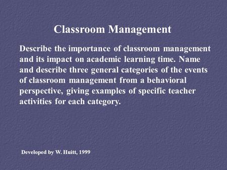 Classroom Management Describe the importance of classroom management and its impact on academic learning time. Name and describe three general categories.