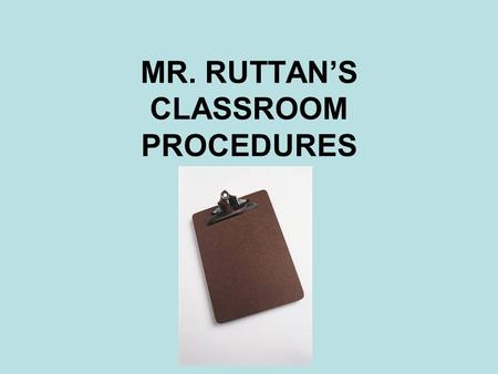 MR. RUTTAN'S CLASSROOM PROCEDURES. ENTERING THE ROOM Okay, you are reading the PowerPoint just like you are supposed to…good job!! Now please get out.
