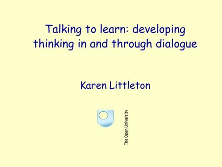 Talking to learn: developing thinking in and through dialogue Karen Littleton.