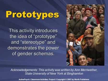 "ActivePsych: Classroom Activities Project / Copyright © 2007 by Worth Publishers Prototypes This activity introduces the idea of ""prototype"" and ""stereotype"""