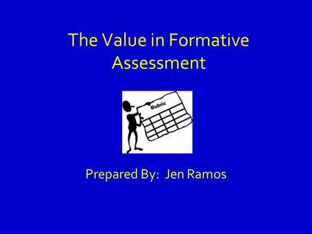 The Value in Formative Assessment Prepared By: Jen Ramos.
