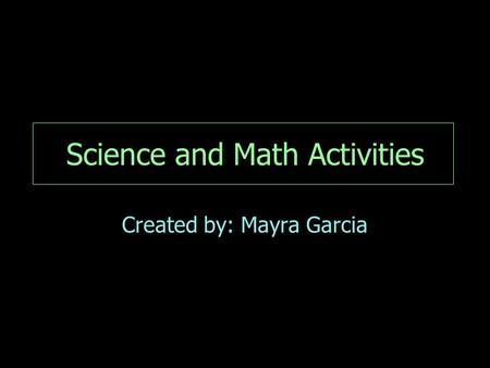 Science and Math Activities Created by: Mayra Garcia.