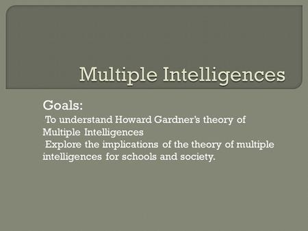 Goals: To understand Howard Gardner's theory of Multiple Intelligences Explore the implications of the theory of multiple intelligences for schools and.