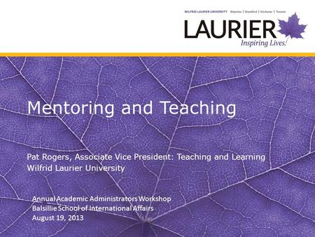 Mentoring and Teaching Pat Rogers, Associate Vice President: Teaching and Learning Wilfrid Laurier University Annual Academic Administrators Workshop Balsillie.