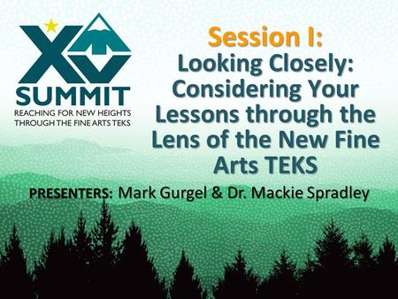 Session I: Looking Closely: Considering Your Lessons through the Lens of the New Fine Arts TEKS PRESENTERS: Mark Gurgel & Dr. Mackie Spradley.