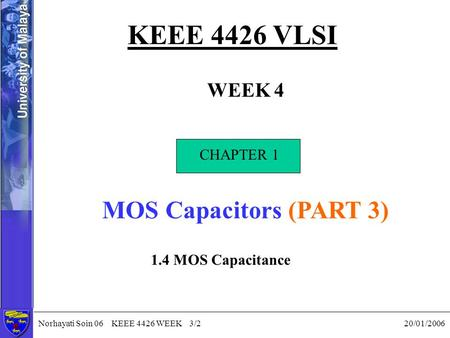 Norhayati Soin 06 KEEE 4426 WEEK 3/2 20/01/2006 KEEE 4426 VLSI WEEK 4 CHAPTER 1 MOS Capacitors (PART 3) CHAPTER 1 1.4 MOS Capacitance.