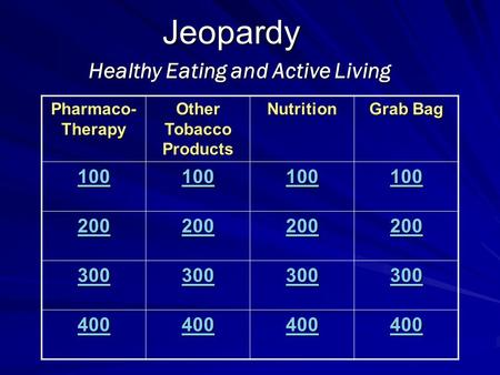 Jeopardy Healthy Eating and Active Living Pharmaco- Therapy Other Tobacco Products Nutrition Grab Bag 100 200 300 400.