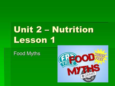 Unit 2 – Nutrition Lesson 1 Food Myths. What is Nutrition?   Nutrition: The process of providing or obtaining the food necessary for health and growth.