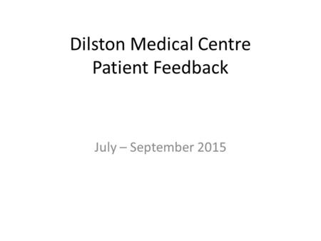 Dilston Medical Centre Patient Feedback July – September 2015.