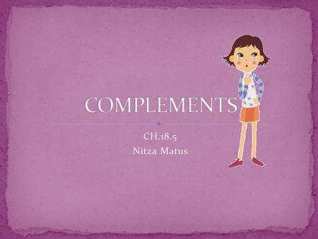 CH.18.5 Nitza Matus. A complement is a word or group of words that completes the meaning of a subject and a verb.