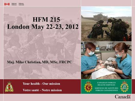 Your health - Our mission Votre santé - Notre mission HFM 215 London May 22-23, 2012 Maj. Mike Christian, MD, MSc, FRCPC.