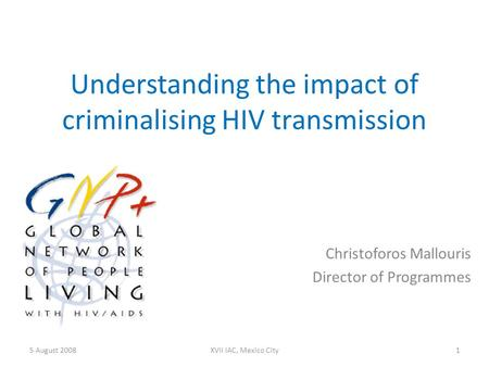 Understanding the impact of criminalising HIV transmission Christoforos Mallouris Director of Programmes 5 August 20081XVII IAC, Mexico City.