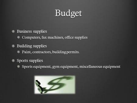 Budget Business supplies Computers, fax machines, office supplies Building supplies Paint, contractors, building permits. Sports supplies Sports equipment,