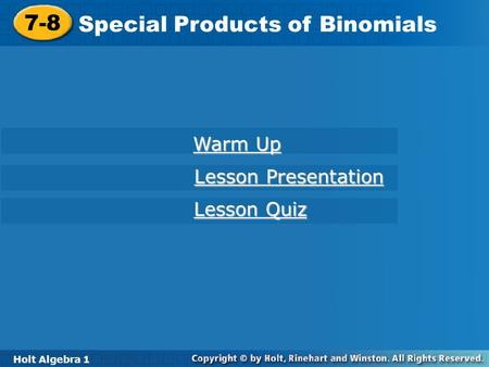 Holt Algebra 1 7-8 Special Products of Binomials 7-8 Special Products of Binomials Holt Algebra 1 Warm Up Warm Up Lesson Presentation Lesson Presentation.