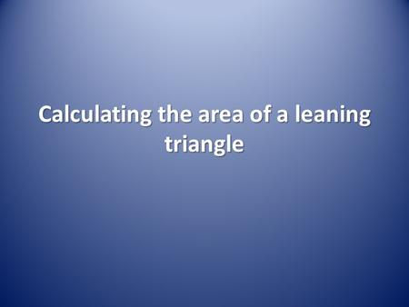 Calculating the area of a leaning triangle. Calculating Area.