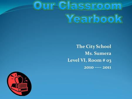 The City School Ms. Sumera Level VI, Room # 03 2010 ---- 2011.