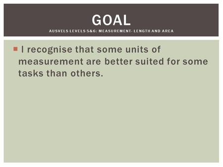  l recognise that some units of measurement are better suited for some tasks than others. GOAL AUSVELS LEVELS 5&6: MEASUREMENT- LENGTH AND AREA.