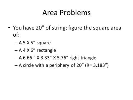 "Area Problems You have 20"" of string; figure the square area of: – A 5 X 5"" square – A 4 X 6"" rectangle – A 6.66 "" X 3.33"" X 5.76"" right triangle – A circle."