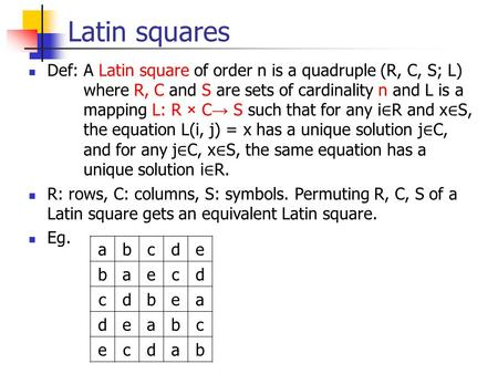 Latin squares Def: A Latin square of order n is a quadruple (R, C, S; L) where R, C and S are sets of cardinality n and L is a mapping L: R × C → S such.