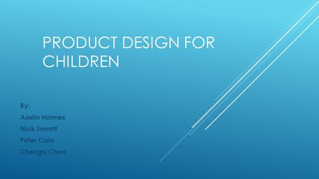 PRODUCT DESIGN FOR CHILDREN By: Austin Holmes Nick Smartt Peter Cala Chengsi Chen.