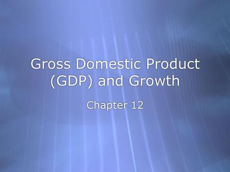 Gross Domestic Product (GDP) and Growth Chapter 12.