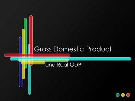 Gross Domestic Product and Real GDP. Gross Domestic Product What? What? Where? Where? When? When? How? GDP is a measure of the value of all final goods.