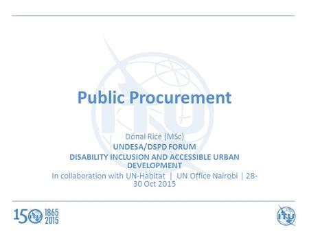 Public Procurement Dónal Rice (MSc) UNDESA/DSPD FORUM DISABILITY INCLUSION AND ACCESSIBLE URBAN DEVELOPMENT In collaboration with UN-Habitat | UN Office.