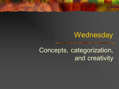Wednesday Concepts, categorization, and creativity.