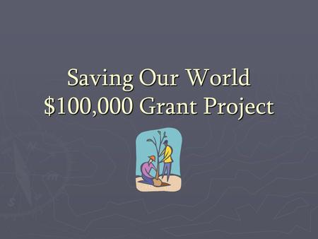 Saving Our World $100,000 Grant Project. What if a grant of one-hundred thousand dollars was available to benefit an environmental or community issue?