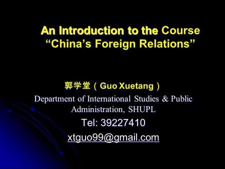"An Introduction to the An Introduction to the Course ""China's Foreign Relations"" 郭学堂( Guo Xuetang ) Department of International Studies & Public Administration,"