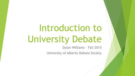 Introduction to University Debate Dylan Williams – Fall 2015 University of Alberta Debate Society 1.